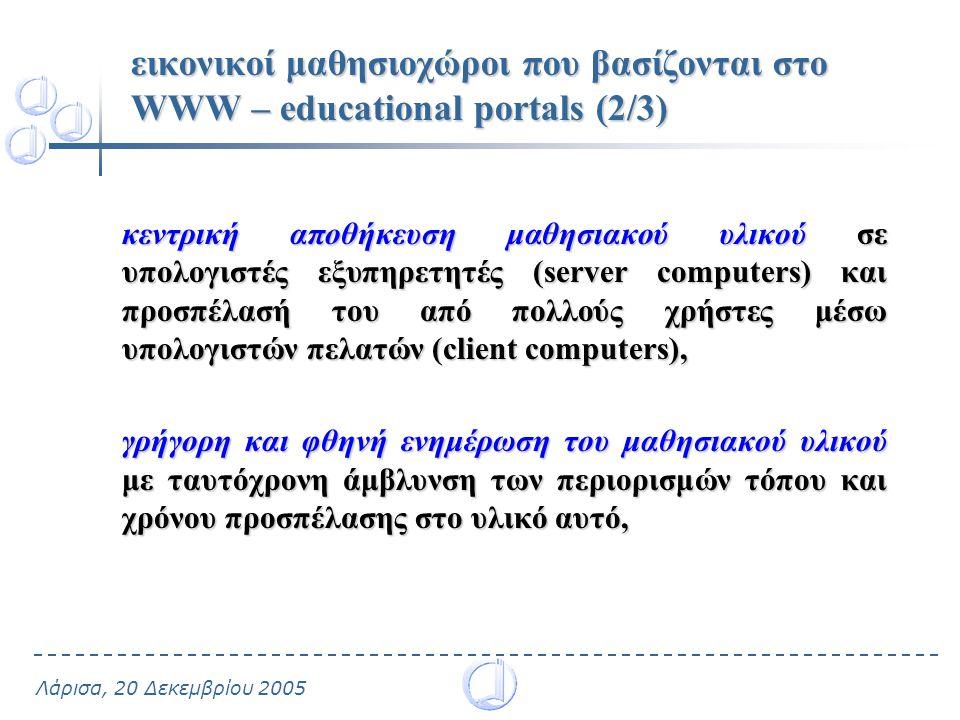 Λάρισα, 20 Δεκεμβρίου 2005 εικονικοί μαθησιοχώροι που βασίζονται στο WWW – educational portals (2/3) κεντρική αποθήκευση μαθησιακού υλικού σε υπολογιστές εξυπηρετητές (server computers) και προσπέλασή του από πολλούς χρήστες μέσω υπολογιστών πελατών (client computers), γρήγορη και φθηνή ενημέρωση του μαθησιακού υλικού με ταυτόχρονη άμβλυνση των περιορισμών τόπου και χρόνου προσπέλασης στο υλικό αυτό,