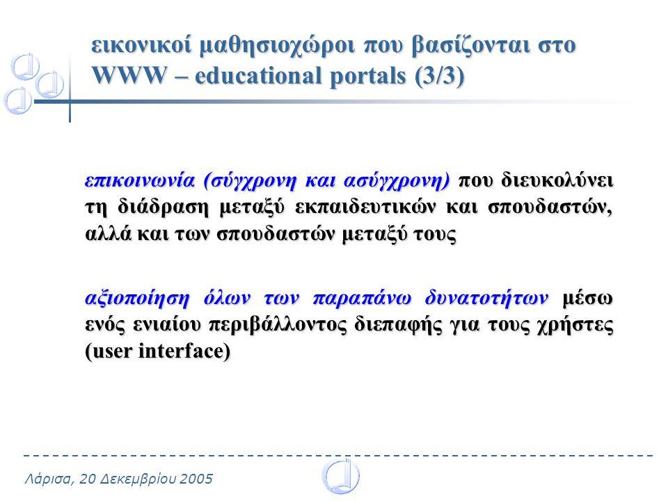 Λάρισα, 20 Δεκεμβρίου 2005 εικονικοί μαθησιοχώροι που βασίζονται στο WWW – educational portals (3/3) επικοινωνία (σύγχρονη και ασύγχρονη) που διευκολύνει τη διάδραση μεταξύ εκπαιδευτικών και σπουδαστών, αλλά και των σπουδαστών μεταξύ τους αξιοποίηση όλων των παραπάνω δυνατοτήτων μέσω ενός ενιαίου περιβάλλοντος διεπαφής για τους χρήστες (user interface)
