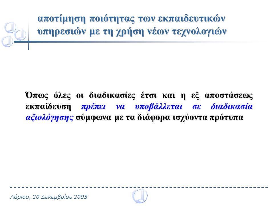Λάρισα, 20 Δεκεμβρίου 2005 αποτίμηση ποιότητας των εκπαιδευτικών υπηρεσιών με τη χρήση νέων τεχνολογιών Όπως όλες οι διαδικασίες έτσι και η εξ αποστάσεως εκπαίδευση πρέπει να υποβάλλεται σε διαδικασία αξιολόγησης σύμφωνα με τα διάφορα ισχύοντα πρότυπα