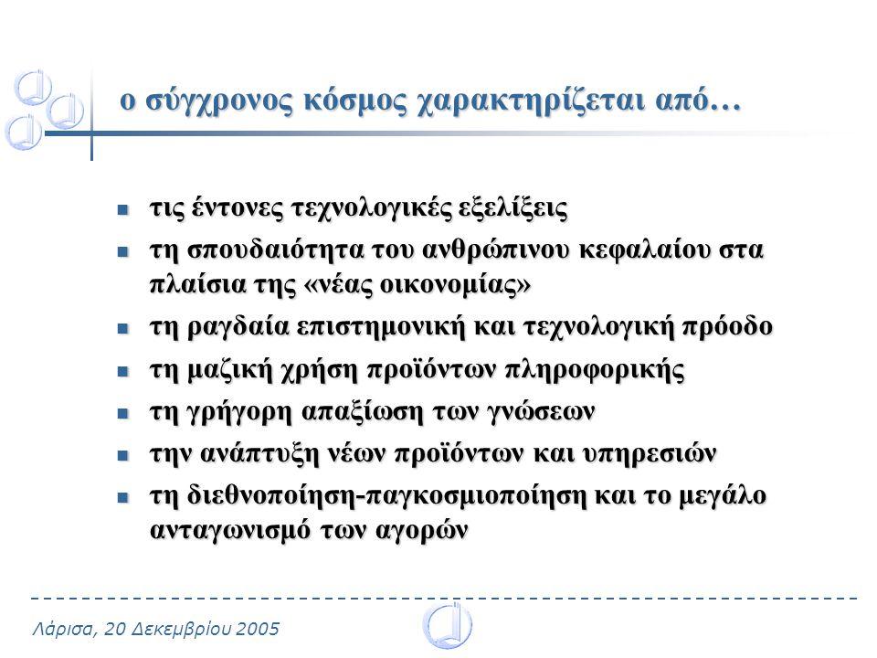 Λάρισα, 20 Δεκεμβρίου 2005 …ως αποτέλεσμα μέσα στις νέες συνθήκες η γνώση αναδείχθηκε ένας συντελεστής σημαντικός για την παραγωγή, το κεφάλαιο, τους φυσικούς πόρους και την εργασία
