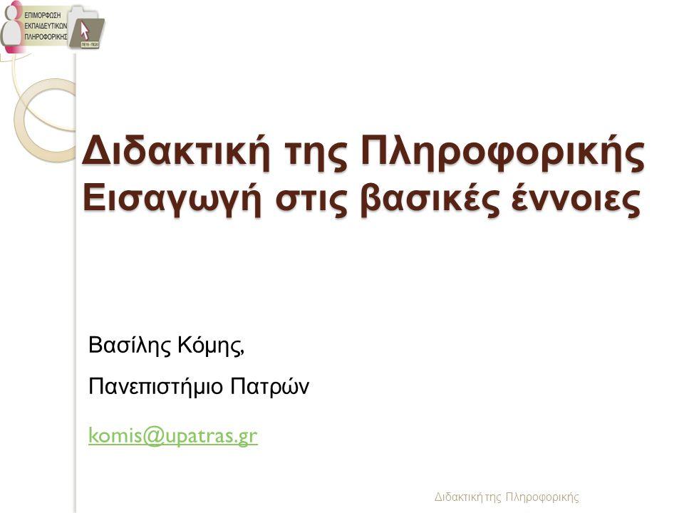 Διδακτική της Πληροφορικής Διδακτική της Πληροφορικής Εισαγωγή στις βασικές έννοιες Βασίλης Κόμης, Πανεπιστήμιο Πατρών komis@upatras.gr