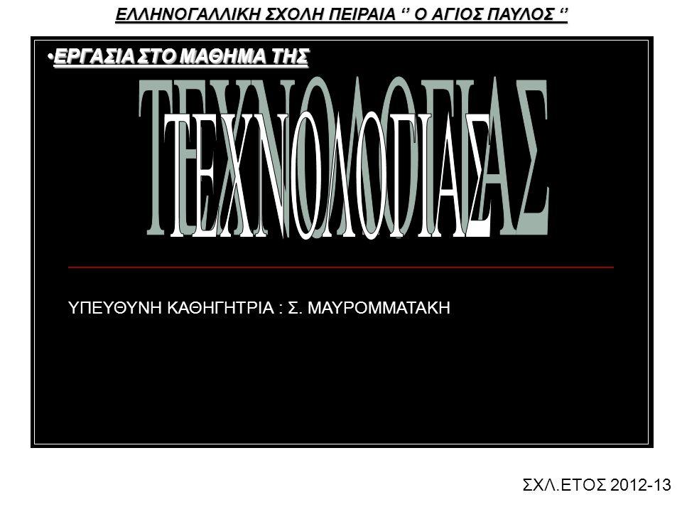 ΕΛΛΗΝΟΓΑΛΛΙΚΗ ΣΧΟΛΗ ΠΕΙΡΑΙΑ '' Ο ΑΓΙΟΣ ΠΑΥΛΟΣ '' ΕΡΓΑΣΙΑ ΣΤΟ ΜΑΘΗΜΑ ΤΗΣΕΡΓΑΣΙΑ ΣΤΟ ΜΑΘΗΜΑ ΤΗΣ ΣΧΛ.ΕΤΟΣ 2012-13 ΥΠΕΥΘΥΝΗ ΚΑΘΗΓΗΤΡΙΑ : Σ.