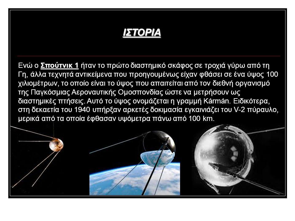 Ενώ ο Σπούτνικ 1 ήταν το πρώτο διαστημικό σκάφος σε τροχιά γύρω από τη Γη, άλλα τεχνητά αντικείμενα που προηγουμένως είχαν φθάσει σε ένα ύψος 100 χιλιομέτρων, το οποίο είναι το ύψος που απαιτείται από τον διεθνή οργανισμό της Παγκόσμιας Αεροναυτικής Ομοσπονδίας ώστε να μετρήσουν ως διαστημικές πτήσεις.