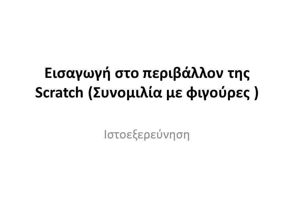 Ταυτότητα Ιστοεξερεύνησης Τίτλος: Εισαγωγή στο περιβάλλον της Scratch (Συνομιλία με φιγούρες ) Βαθμίδα: Πρωτοβάθμια Θεματική περιοχή δραστηριότητας: Πληροφορική Ημερομηνία αποθήκευσης: 2014/04/29 Δημιουργός ιστοεξερεύνησης: Μήλιος Αθανάσιος Επικοινωνία: sakismilios@hotmail.comsakismilios@hotmail.com Εκπαιδευτικός φορέας: ΚΣΕ ΠΕ19/20 ΚΑΣΤΟΡΙΑΣ