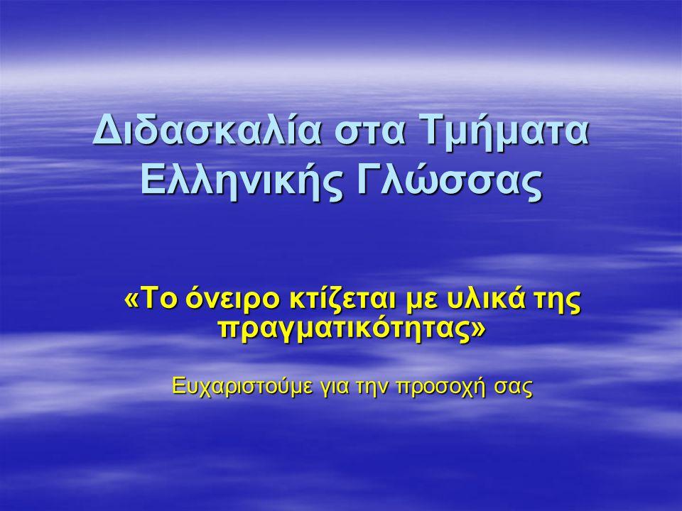 Διδασκαλία στα Τμήματα Ελληνικής Γλώσσας «Το όνειρο κτίζεται με υλικά της πραγματικότητας» Ευχαριστούμε για την προσοχή σας