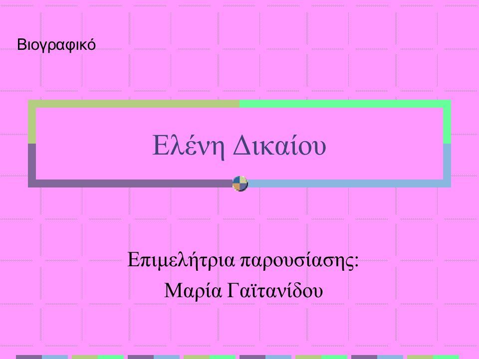 Ελένη Δικαίου Επιμελήτρια παρουσίασης: Μαρία Γαϊτανίδου Βιογραφικό