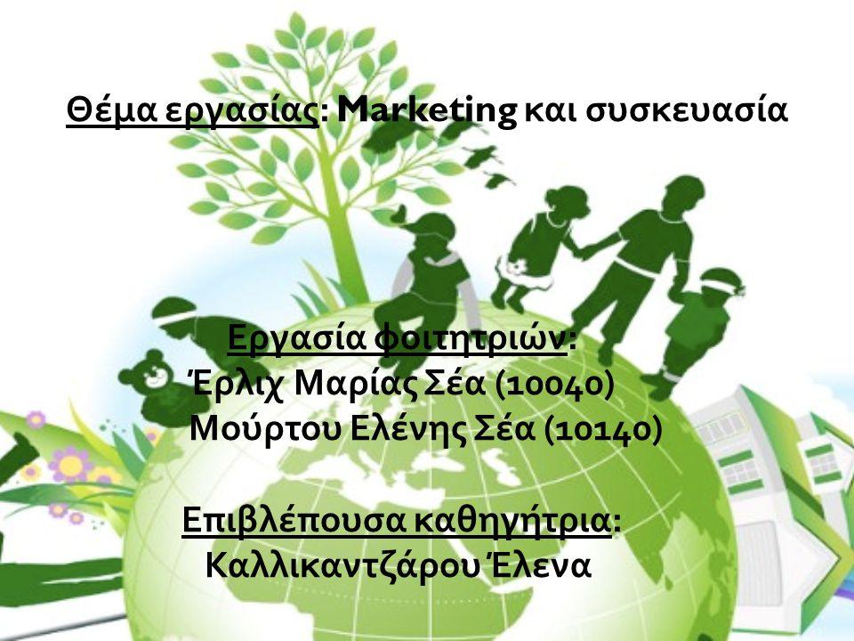 Θέμα εργασίας: Marketing και συσκευασία Εργασία φοιτητριών: Έρλιχ Μαρίας Σέα (10040) Μούρτου Ελένης Σέα (10140) Επιβλέπουσα καθηγήτρια: Καλλικαντζάρου Έλενα