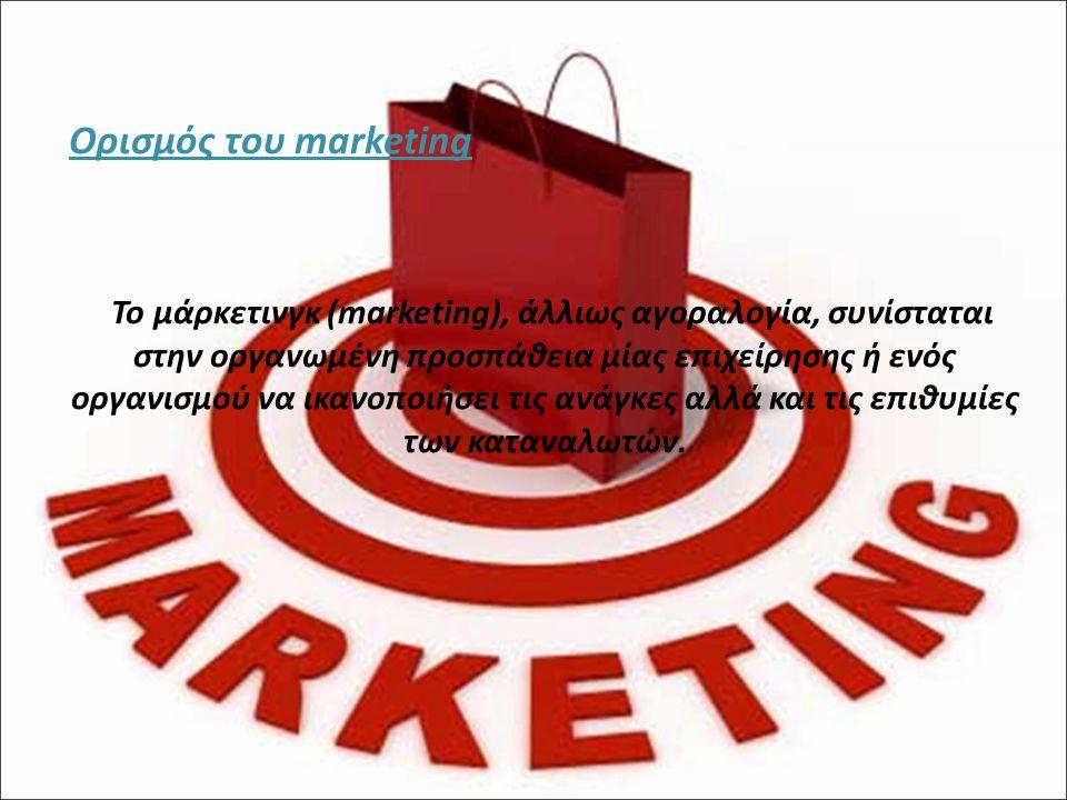 Ορισμός του marketing Το μάρκετινγκ (marketing), άλλιως αγοραλογία, συνίσταται στην οργανωμένη προσπάθεια μίας επιχείρησης ή ενός οργανισμού να ικανοποιήσει τις ανάγκες αλλά και τις επιθυμίες των καταναλωτών.