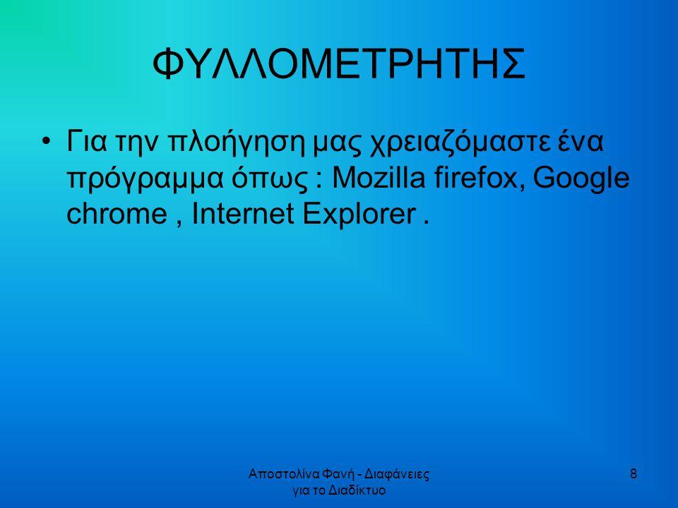 Αποστολίνα Φανή - Διαφάνειες για το Διαδίκτυο 8 ΦΥΛΛΟΜΕΤΡΗΤΗΣ Για την πλοήγηση μας χρειαζόμαστε ένα πρόγραμμα όπως : Mozilla firefox, Google chrome, Internet Explorer.