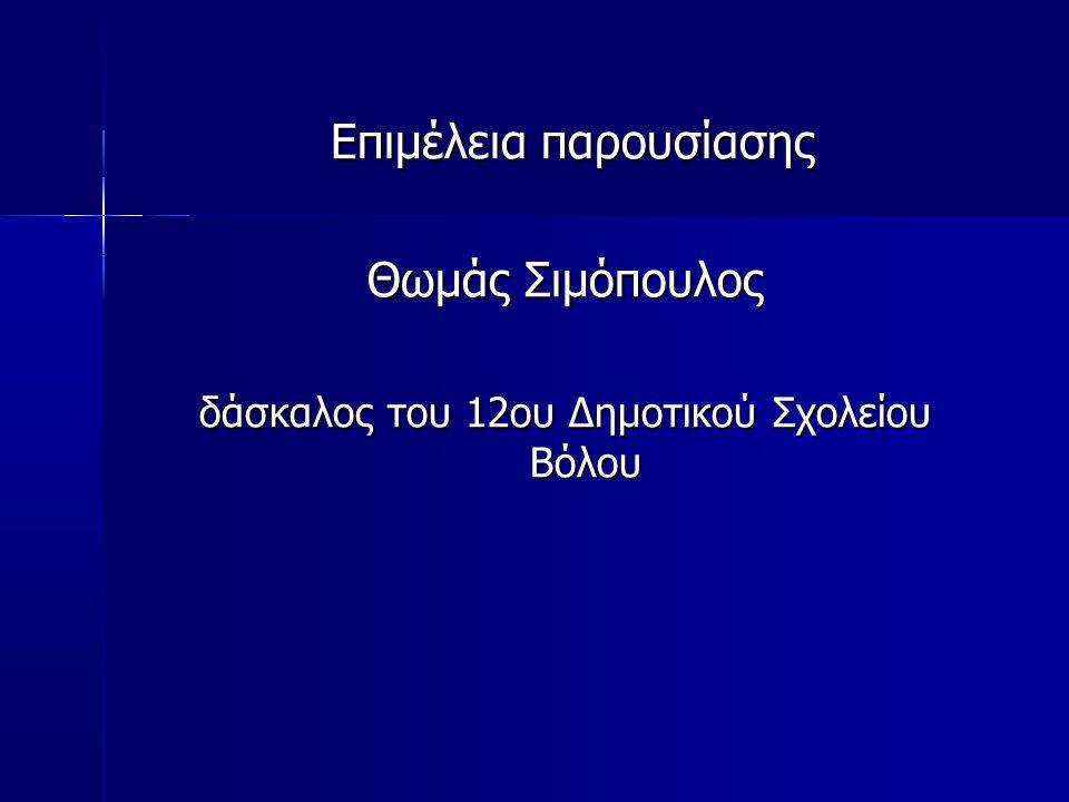 Επιμέλεια παρουσίασης Επιμέλεια παρουσίασης Θωμάς Σιμόπουλος δάσκαλος του 12ου Δημοτικού Σχολείου Βόλου