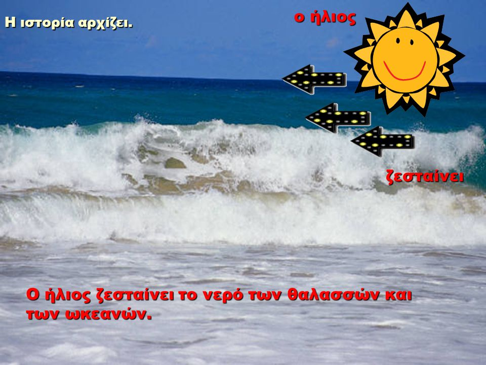 Ο ήλιος ζεσταίνει το νερό των θαλασσών και των ωκεανών. ο ήλιος ζεσταίνει Η ιστορία αρχίζει.