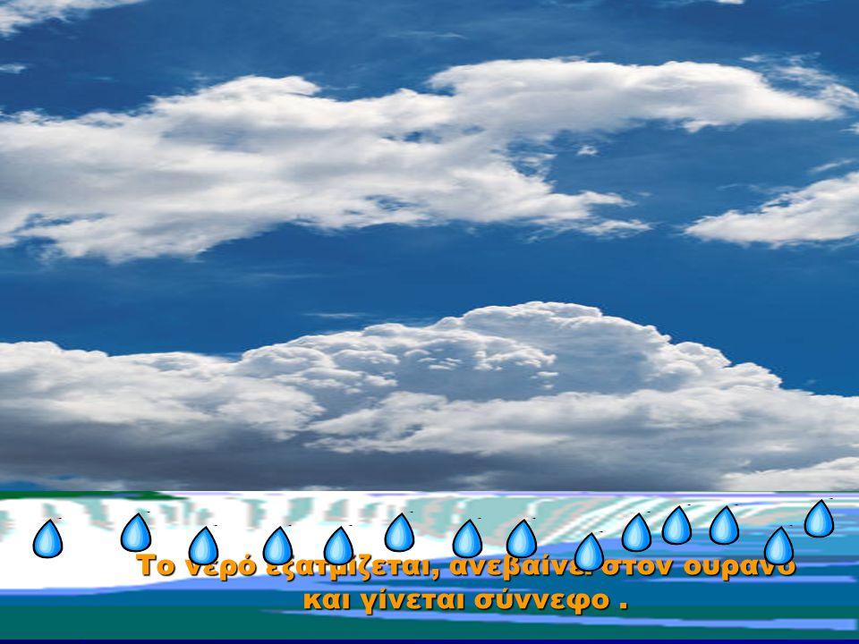 Το νερό εξατμίζεται, ανεβαίνει στον ουρανό και γίνεται σύννεφο.