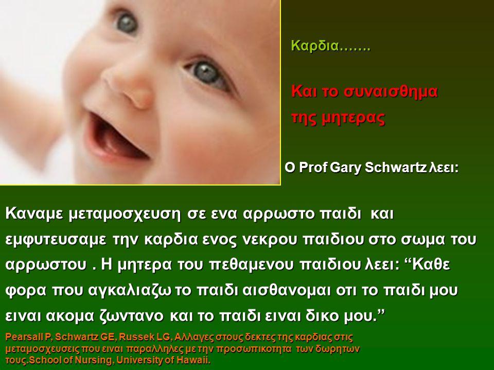 Ο Prof Gary Schwartz λεει: Ο Prof Gary Schwartz λεει: Καναμε μεταμοσχευση σε ενα αρρωστο παιδι και εμφυτευσαμε την καρδια ενος νεκρου παιδιου στο σωμα