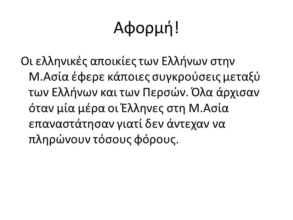 Αφορμή! Οι ελληνικές αποικίες των Ελλήνων στην Μ.Ασία έφερε κάποιες συγκρούσεις μεταξύ των Ελλήνων και των Περσών. Όλα άρχισαν όταν μία μέρα οι Έλληνε