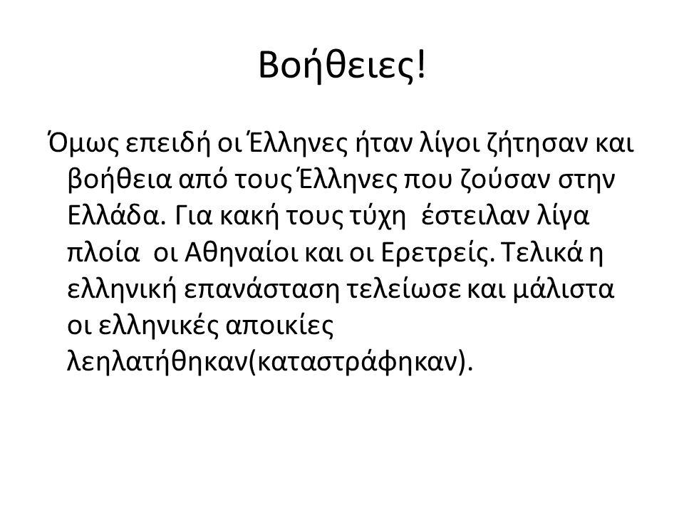 Βοήθειες! Όμως επειδή οι Έλληνες ήταν λίγοι ζήτησαν και βοήθεια από τους Έλληνες που ζούσαν στην Ελλάδα. Για κακή τους τύχη έστειλαν λίγα πλοία οι Αθη