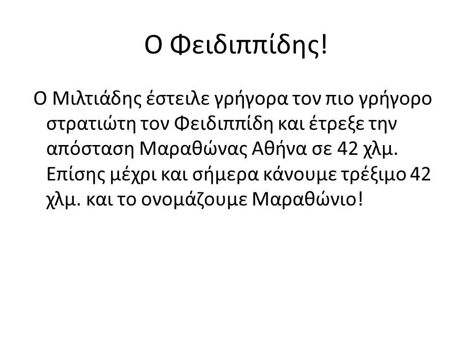 Ο Φειδιππίδης! Ο Μιλτιάδης έστειλε γρήγορα τον πιο γρήγορο στρατιώτη τον Φειδιππίδη και έτρεξε την απόσταση Μαραθώνας Αθήνα σε 42 χλμ. Επίσης μέχρι κα