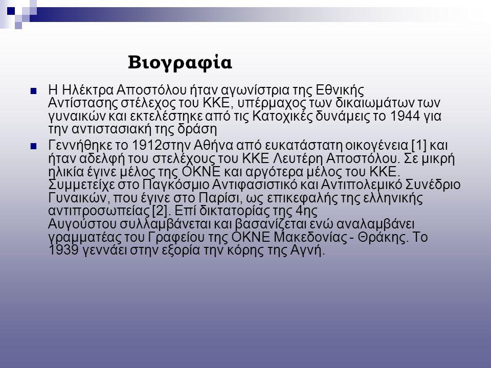 Βιογραφία Η Ηλέκτρα Αποστόλου ήταν αγωνίστρια της Εθνικής Αντίστασης στέλεχος του ΚΚΕ, υπέρμαχος των δικαιωμάτων των γυναικών και εκτελέστηκε από τις Κατοχικές δυνάμεις το 1944 για την αντιστασιακή της δράση Γεννήθηκε το 1912στην Αθήνα από ευκατάστατη οικογένεια [1] και ήταν αδελφή του στελέχους του ΚΚΕ Λευτέρη Αποστόλου.