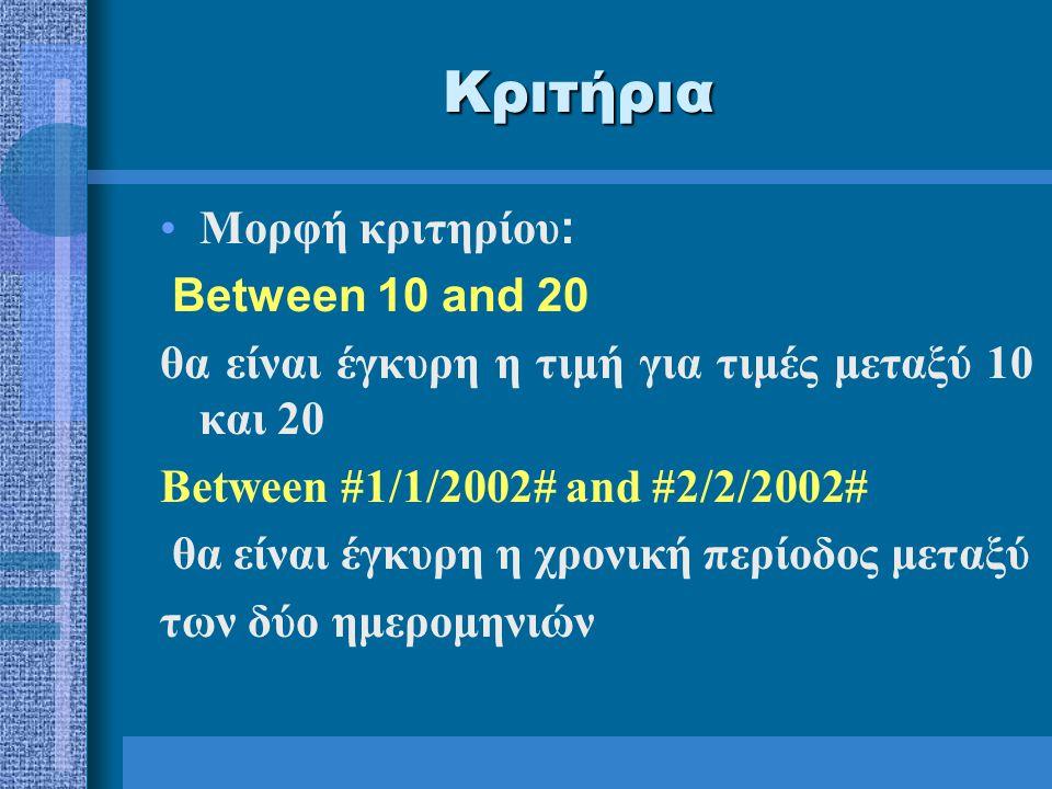 Κριτήρια Μορφή κριτηρίου : Between 10 and 20 θα είναι έγκυρη η τιμή για τιμές μεταξύ 10 και 20 Between #1/1/2002# and #2/2/2002# θα είναι έγκυρη η χρονική περίοδος μεταξύ των δύο ημερομηνιών