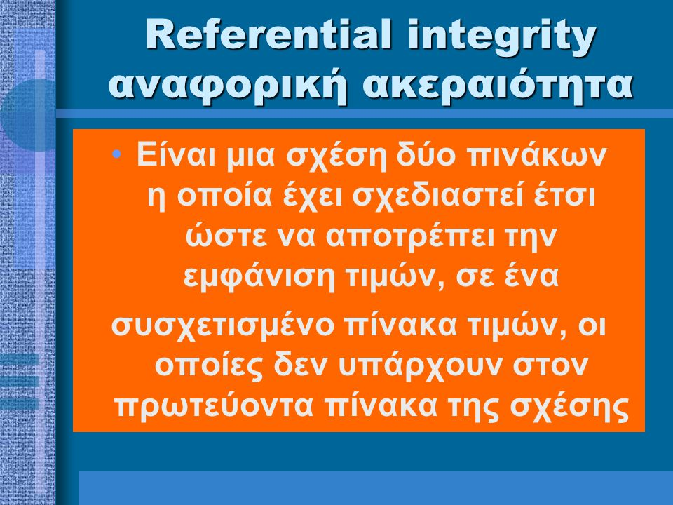 Referential integrity αναφορική ακεραιότητα Είναι μια σχέση δύο πινάκων η οποία έχει σχεδιαστεί έτσι ώστε να αποτρέπει την εμφάνιση τιμών, σε ένα συσχετισμένο πίνακα τιμών, οι οποίες δεν υπάρχουν στον πρωτεύοντα πίνακα της σχέσης