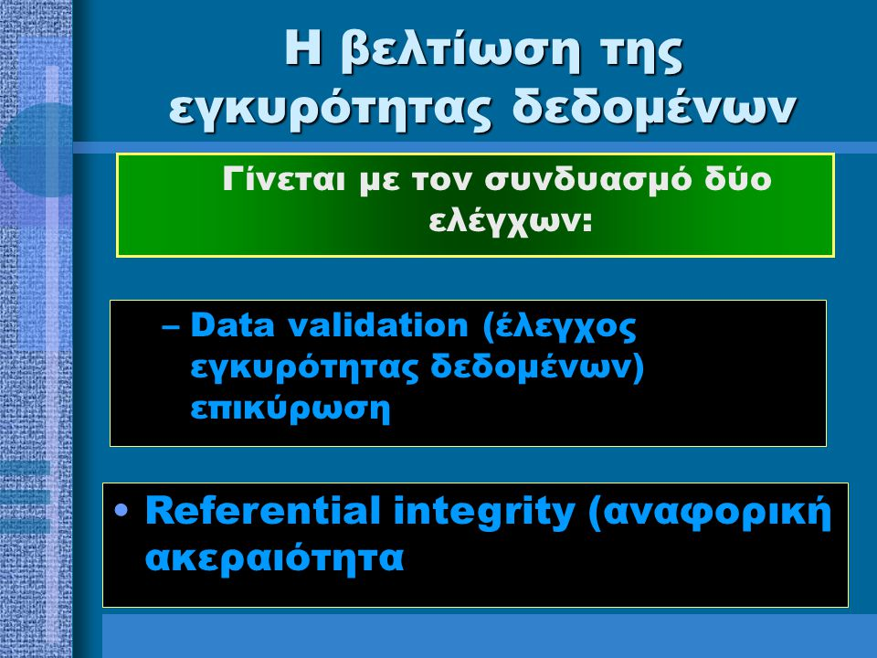 Η βελτίωση της εγκυρότητας δεδομένων Γίνεται με τον συνδυασμό δύο ελέγχων: Referential integrity (αναφορική ακεραιότητα –Data validation (έλεγχος εγκυρότητας δεδομένων) επικύρωση