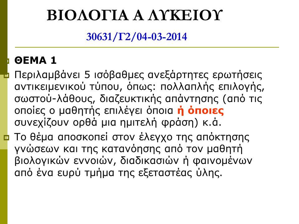 ΒΙΟΛΟΓΙΑ Α ΛΥΚΕΙΟΥ 30631/Γ2/04-03-2014  ΘΕΜΑ 1  Περιλαμβάνει 5 ισόβαθμες ανεξάρτητες ερωτήσεις αντικειμενικού τύπου, όπως: πολλαπλής επιλογής, σωστο