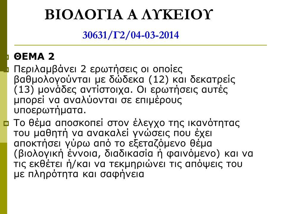 ΒΙΟΛΟΓΙΑ Α ΛΥΚΕΙΟΥ 30631/Γ2/04-03-2014  ΘΕΜΑ 2  Περιλαμβάνει 2 ερωτήσεις οι οποίες βαθμολογούνται με δώδεκα (12) και δεκατρείς (13) μονάδες αντίστοι