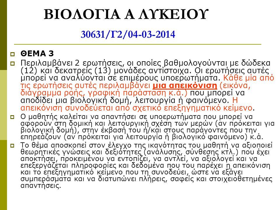 ΒΙΟΛΟΓΙΑ Α ΛΥΚΕΙΟΥ 30631/Γ2/04-03-2014  ΘΕΜΑ 3  Περιλαμβάνει 2 ερωτήσεις, οι οποίες βαθμολογούνται με δώδεκα (12) και δεκατρείς (13) μονάδες αντίστο