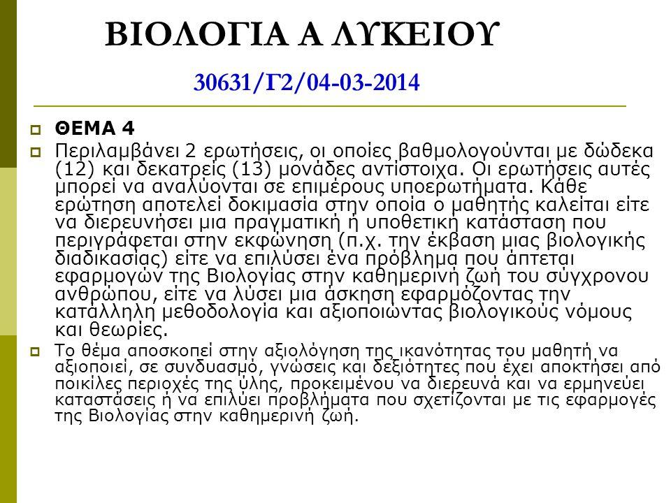 ΒΙΟΛΟΓΙΑ Α ΛΥΚΕΙΟΥ 30631/Γ2/04-03-2014  ΘΕΜΑ 4  Περιλαμβάνει 2 ερωτήσεις, οι οποίες βαθμολογούνται με δώδεκα (12) και δεκατρείς (13) μονάδες αντίστο