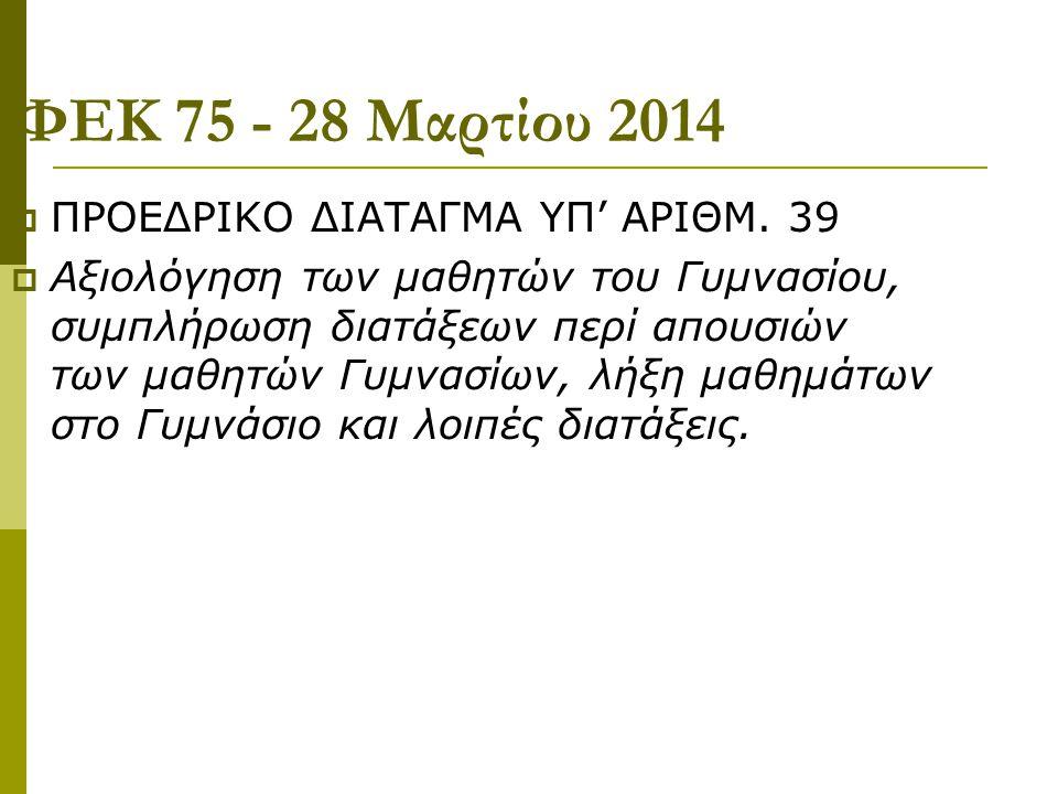 ΦΕΚ 75 - 28 Μαρτίου 2014  ΠΡΟΕΔΡΙΚΟ ΔΙΑΤΑΓΜΑ ΥΠ' ΑΡΙΘΜ. 39  Αξιολόγηση των μαθητών του Γυμνασίου, συμπλήρωση διατάξεων περί απουσιών των μαθητών Γυμ
