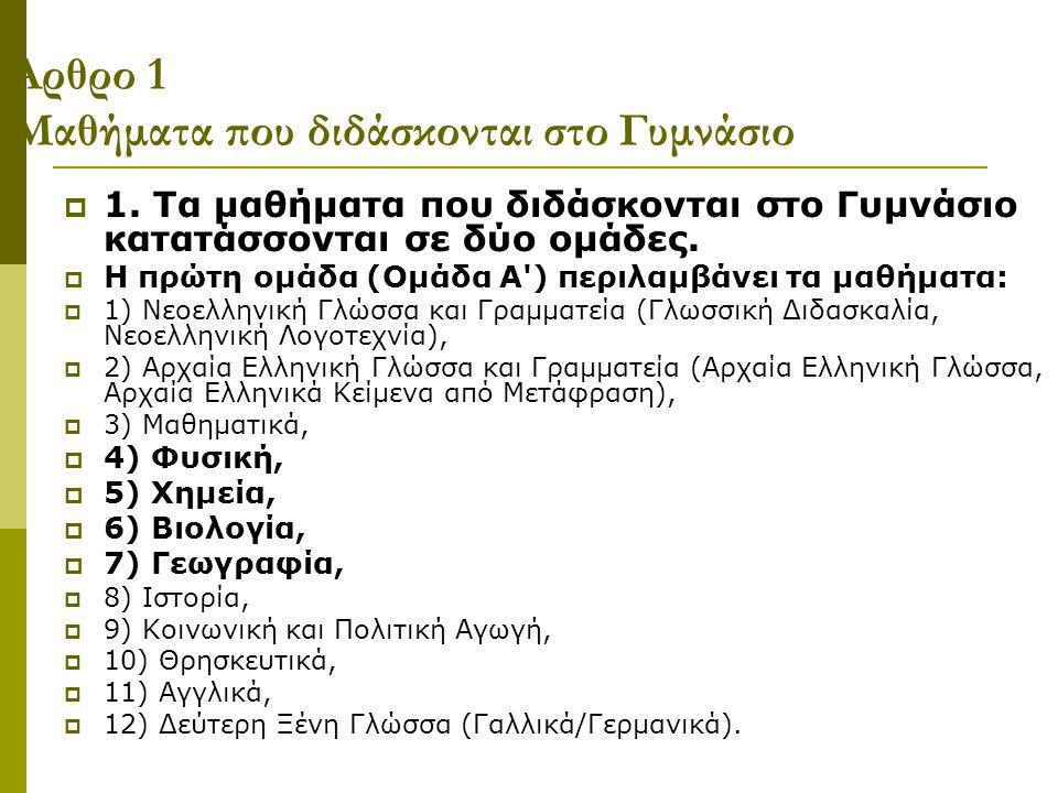 Άρθρο 1 Μαθήματα που διδάσκονται στο Γυμνάσιο  1. Τα μαθήματα που διδάσκονται στο Γυμνάσιο κατατάσσονται σε δύο ομάδες.  Η πρώτη ομάδα (Ομάδα Α') πε