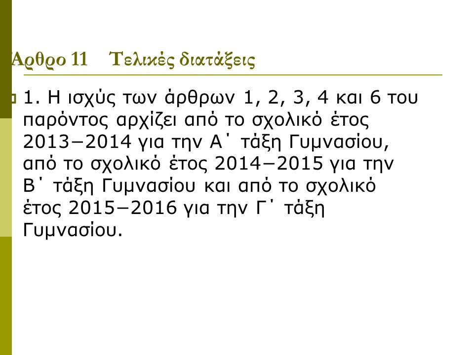 Άρθρο 11 Τελικές διατάξεις  1. Η ισχύς των άρθρων 1, 2, 3, 4 και 6 του παρόντος αρχίζει από το σχολικό έτος 2013−2014 για την Α΄ τάξη Γυμνασίου, από