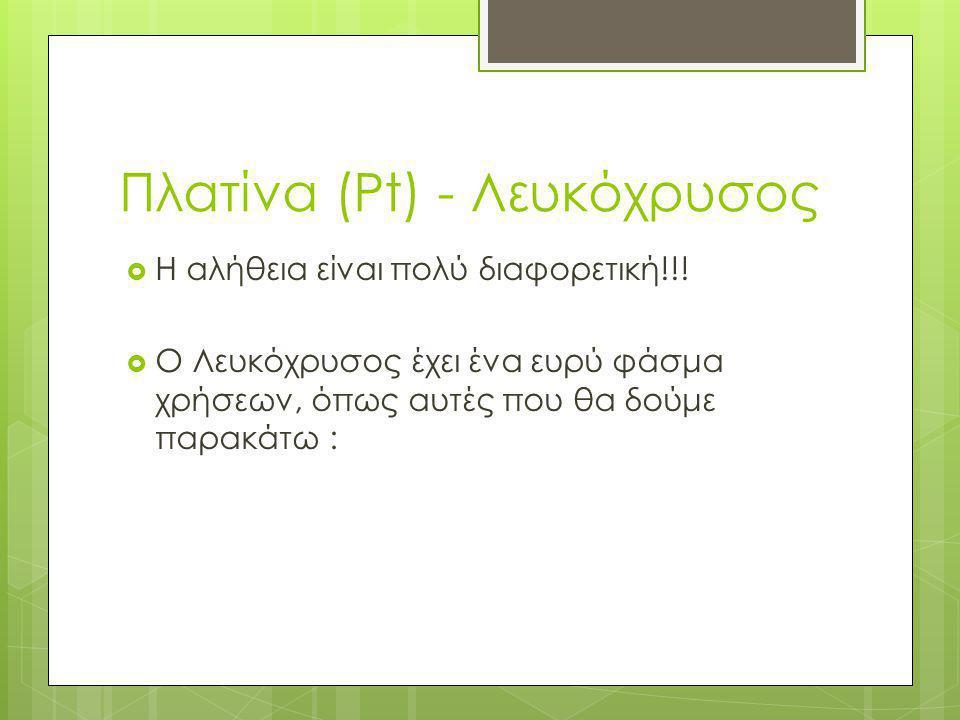 Πλατίνα (Pt) - Λευκόχρυσος  Η αλήθεια είναι πολύ διαφορετική!!!  Ο Λευκόχρυσος έχει ένα ευρύ φάσμα χρήσεων, όπως αυτές που θα δούμε παρακάτω :