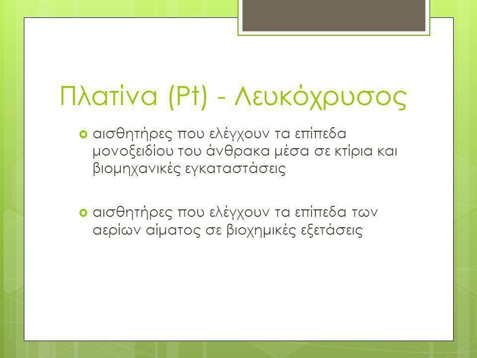 Πλατίνα (Pt) - Λευκόχρυσος  αισθητήρες που ελέγχουν τα επίπεδα μονοξειδίου του άνθρακα μέσα σε κτίρια και βιομηχανικές εγκαταστάσεις  αισθητήρες που