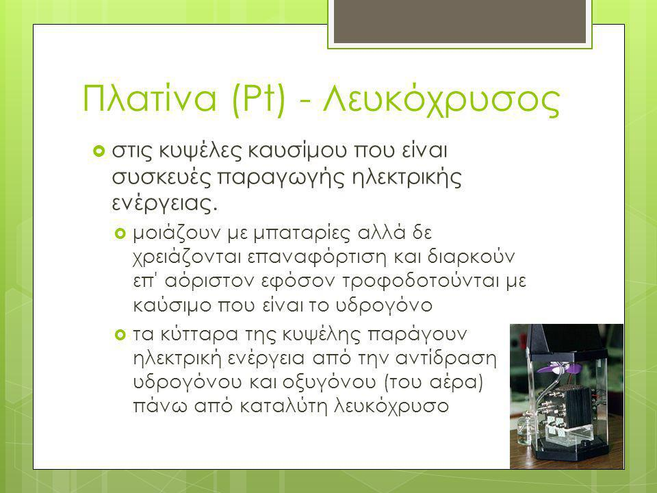 Πλατίνα (Pt) - Λευκόχρυσος  στις κυψέλες καυσίμου που είναι συσκευές παραγωγής ηλεκτρικής ενέργειας.  μοιάζουν με μπαταρίες αλλά δε χρειάζονται επαν