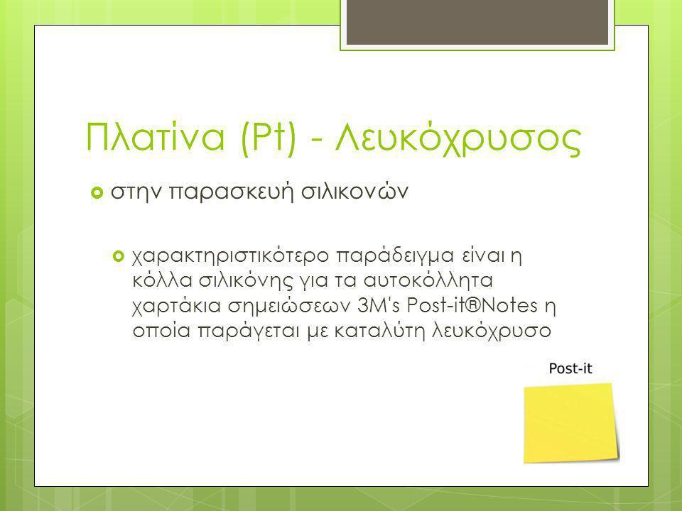 Πλατίνα (Pt) - Λευκόχρυσος  στην παρασκευή σιλικονών  χαρακτηριστικότερο παράδειγμα είναι η κόλλα σιλικόνης για τα αυτοκόλλητα χαρτάκια σημειώσεων 3