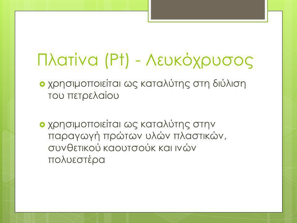 Πλατίνα (Pt) - Λευκόχρυσος  χρησιμοποιείται ως καταλύτης στη διύλιση του πετρελαίου  χρησιμοποιείται ως καταλύτης στην παραγωγή πρώτων υλών πλαστικώ