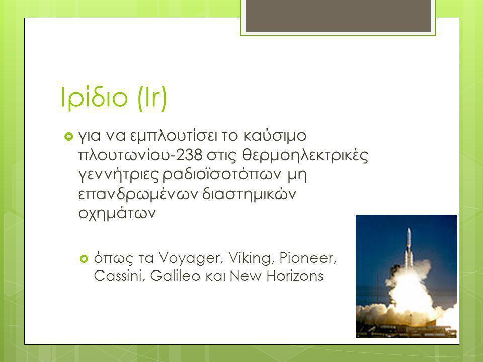 Ιρίδιο (Ir)  για να εμπλουτίσει το καύσιμο πλουτωνίου-238 στις θερμοηλεκτρικές γεννήτριες ραδιοϊσοτόπων μη επανδρωμένων διαστημικών οχημάτων  όπως τ