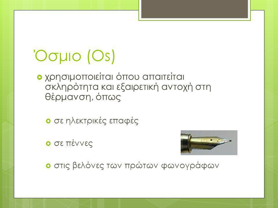 Όσμιο (Os)  χρησιμοποιείται όπου απαιτείται σκληρότητα και εξαιρετική αντοχή στη θέρμανση, όπως  σε ηλεκτρικές επαφές  σε πέννες  στις βελόνες των