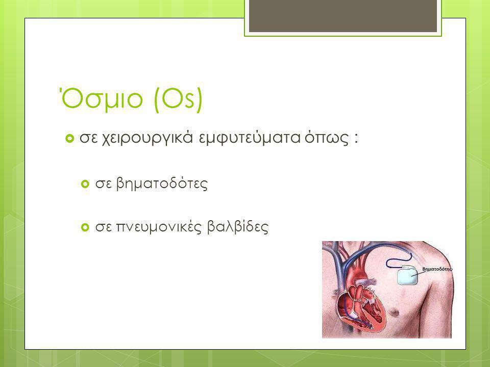 Όσμιο (Os)  σε χειρουργικά εμφυτεύματα όπως :  σε βηματοδότες  σε πνευμονικές βαλβίδες