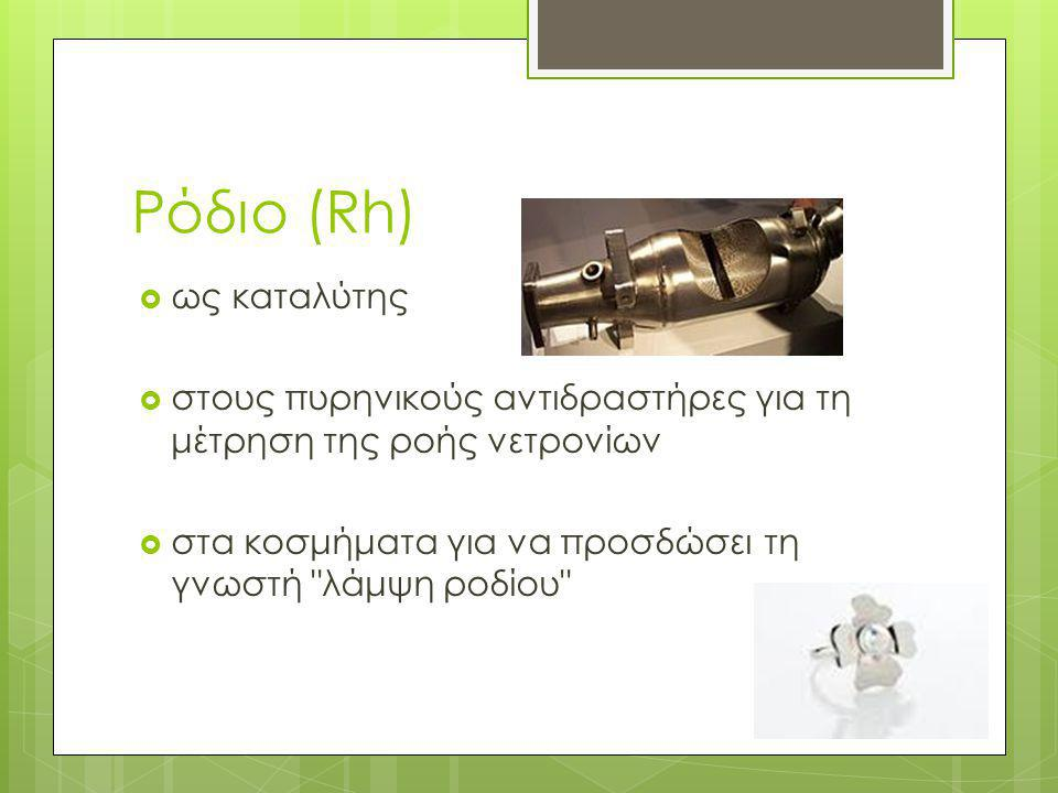Ρόδιο (Rh)  ως καταλύτης  στους πυρηνικούς αντιδραστήρες για τη μέτρηση της ροής νετρονίων  στα κοσμήματα για να προσδώσει τη γνωστή