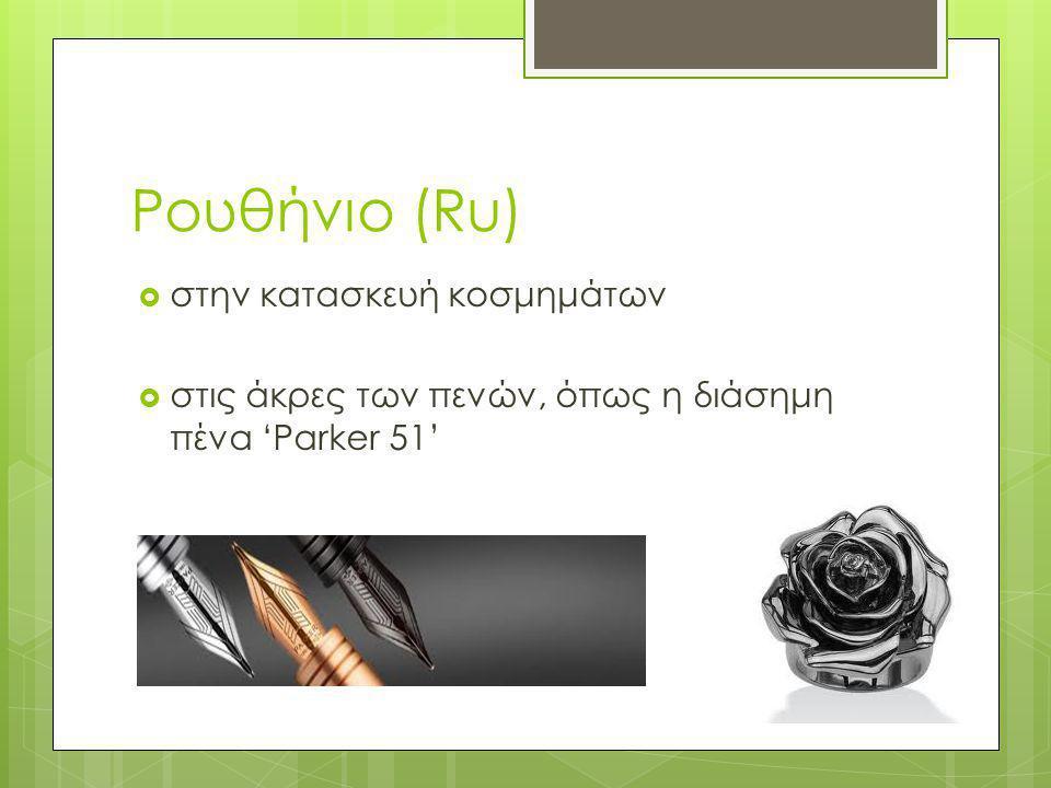 Ρουθήνιο (Ru)  στην κατασκευή κοσμημάτων  στις άκρες των πενών, όπως η διάσημη πένα 'Parker 51'