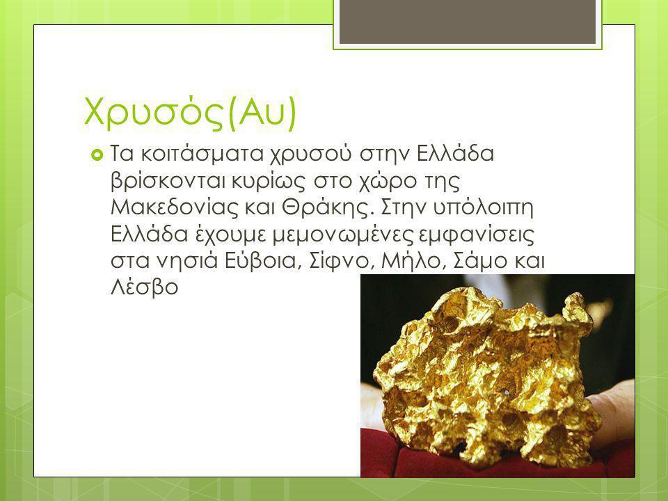 Χρυσός(Au)  Τα κοιτάσματα χρυσού στην Ελλάδα βρίσκονται κυρίως στο χώρο της Μακεδονίας και Θράκης. Στην υπόλοιπη Ελλάδα έχουμε μεμονωμένες εμφανίσεις