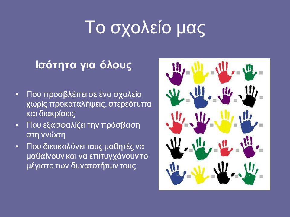Ισότητα για όλους Που προσβλέπει σε ένα σχολείο χωρίς προκαταλήψεις, στερεότυπα και διακρίσεις Που εξασφαλίζει την πρόσβαση στη γνώση Που διευκολύνει
