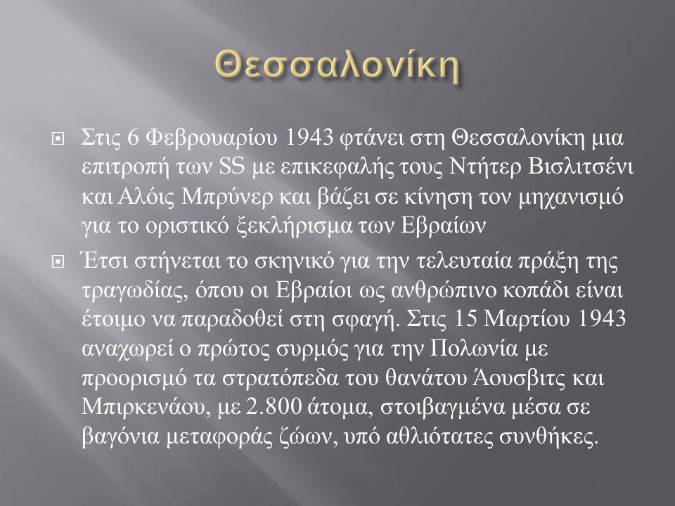  Στις 6 Φεβρουαρίου 1943 φτάνει στη Θεσσαλονίκη μια επιτροπή των SS με επικεφαλής τους Ντήτερ Βισλιτσένι και Αλόις Μπρύνερ και βάζει σε κίνηση τον μηχανισμό για το οριστικό ξεκλήρισμα των Εβραίων  Έτσι στήνεται το σκηνικό για την τελευταία πράξη της τραγωδίας, όπου οι Εβραίοι ως ανθρώπινο κοπάδι είναι έτοιμο να παραδοθεί στη σφαγή.