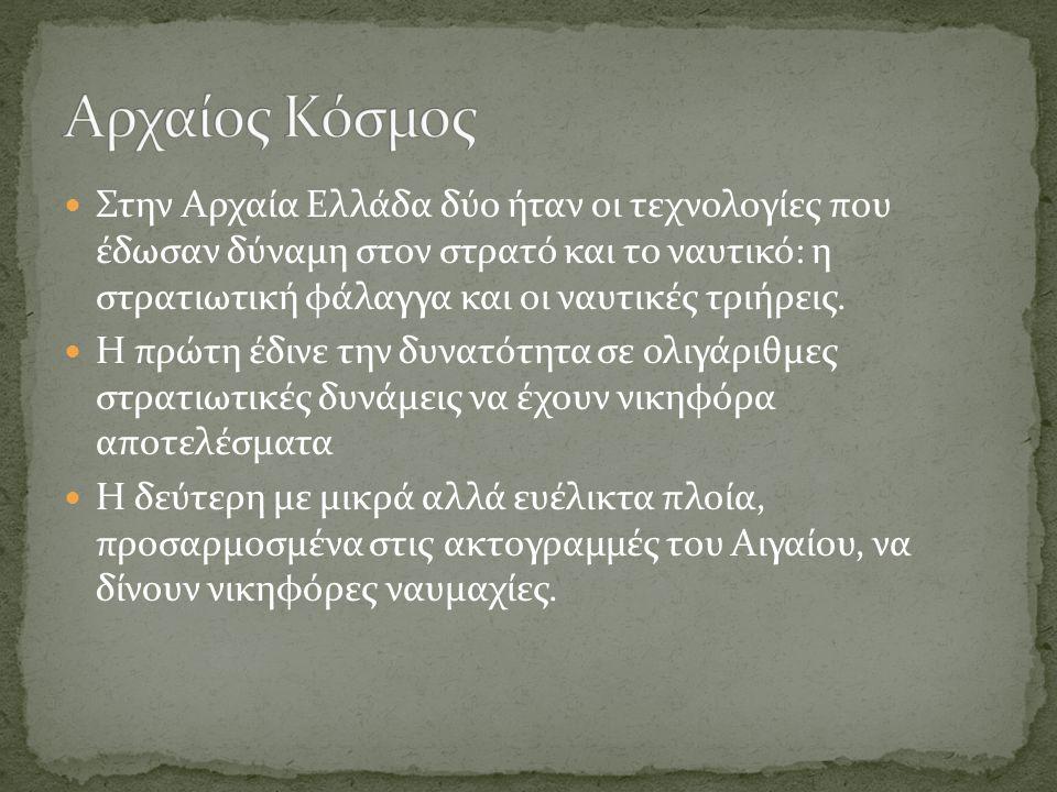 Στην Αρχαία Ελλάδα δύο ήταν οι τεχνολογίες που έδωσαν δύναμη στον στρατό και το ναυτικό: η στρατιωτική φάλαγγα και οι ναυτικές τριήρεις. Η πρώτη έδινε