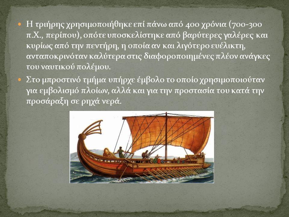 Η τριήρης χρησιμοποιήθηκε επί πάνω από 400 χρόνια (700-300 π.Χ., περίπου), οπότε υποσκελίστηκε από βαρύτερες γαλέρες και κυρίως από την πεντήρη, η οπο