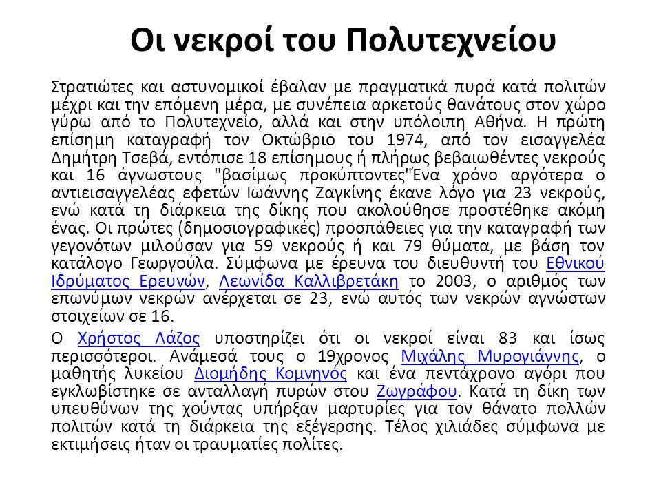Οι νεκροί του Πολυτεχνείου Στρατιώτες και αστυνομικοί έβαλαν με πραγματικά πυρά κατά πολιτών μέχρι και την επόμενη μέρα, με συνέπεια αρκετούς θανάτους στον χώρο γύρω από το Πολυτεχνείο, αλλά και στην υπόλοιπη Αθήνα.