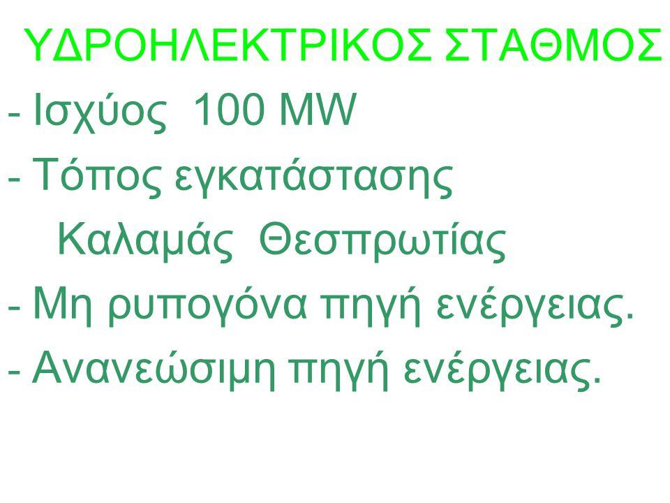 ΥΔΡΟΗΛΕΚΤΡΙΚΟΣ ΣΤΑΘΜΟΣ - Ισχύος 100 MW - Τόπος εγκατάστασης Καλαμάς Θεσπρωτίας - Μη ρυπογόνα πηγή ενέργειας. - Ανανεώσιμη πηγή ενέργειας.