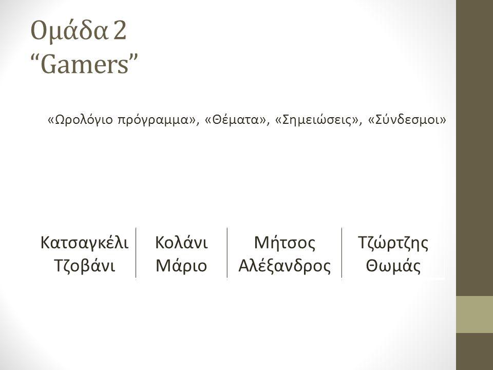 Ομάδα 2 Gamers «Ωρολόγιο πρόγραμμα», «Θέματα», «Σημειώσεις», «Σύνδεσμοι» Κατσαγκέλι Τζοβάνι Κολάνι Μάριο Μήτσος Αλέξανδρος Τζώρτζης Θωμάς