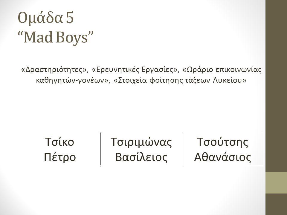Ομάδα 5 Mad Boys «Δραστηριότητες», «Ερευνητικές Εργασίες», «Ωράριο επικοινωνίας καθηγητών-γονέων», «Στοιχεία φοίτησης τάξεων Λυκείου» Τσίκο Πέτρο Τσιριμώνας Βασίλειος Τσούτσης Αθανάσιος
